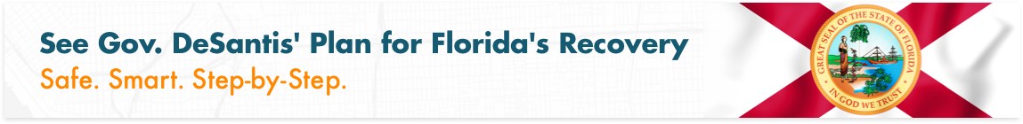 See Gov. DeSantis' Plan for Florida's Recovery: Safe. Smart. Step-by-Step.